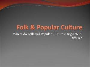 Folk Popular Culture Where do Folk and Popular
