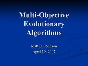 MultiObjective Evolutionary Algorithms Matt D Johnson April 19