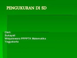 PENGUKURAN DI SD Oleh Sukayati Widyaiswara PPPPTK Matematika