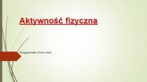 Aktywno fizyczna Przygotowaa Anna Linek Aktywno fizyczna ruchowa
