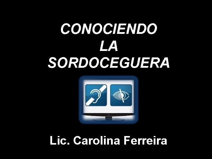 CONOCIENDO LA SORDOCEGUERA Lic Carolina Ferreira QU ES