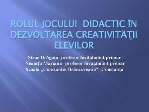 ROLUL JOCULUI DIDACTIC N DEZVOLTAREA CREATIVITII ELEVILOR Stroe