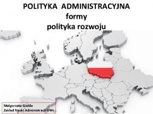 POLITYKA ADMINISTRACYJNA formy polityka rozwoju Magorzata Gieda Zakad