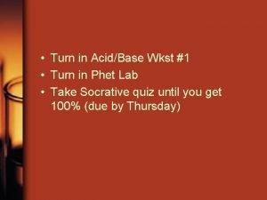 Turn in AcidBase Wkst 1 Turn in Phet