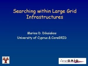 Searching within Large Grid Infrastructures Marios D Dikaiakos