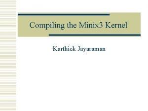 Compiling the Minix 3 Kernel Karthick Jayaraman Compiling