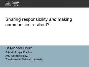 Sharing responsibility and making communities resilient Dr Michael