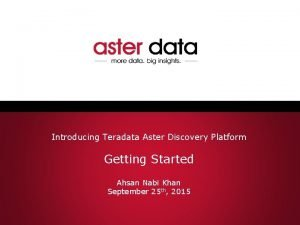 Introducing Teradata Aster Discovery Platform Getting Started Ahsan