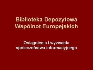 Biblioteka Depozytowa Wsplnot Europejskich Osignicia i wyzwania spoeczestwa