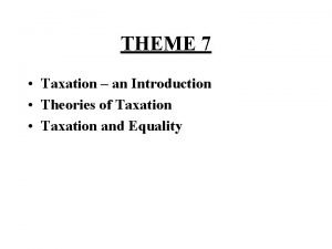 THEME 7 Taxation an Introduction Theories of Taxation