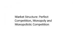 Market Structure Perfect Competition Monopoly and Monopolistic Competition