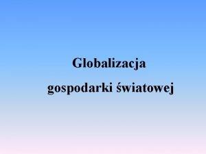 Globalizacja gospodarki wiatowej Wielo definicji Brak jednorodnej definicji