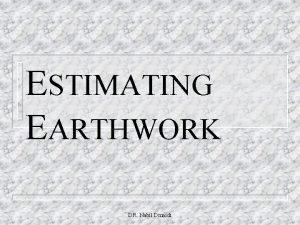 ESTIMATING EARTHWORK DR Nabil Dmaidi Estimating Earthwork includes