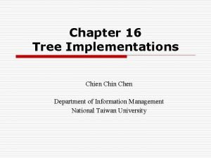 Chapter 16 Tree Implementations Chien Chin Chen Department