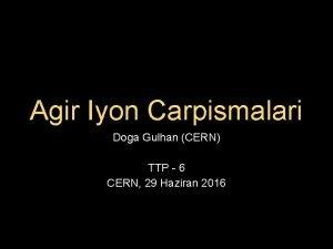 Agir Iyon Carpismalari Doga Gulhan CERN TTP 6