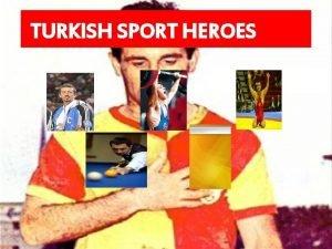 TURKISH SPORT HEROES Turkey has many sport heroes