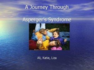 A Journey Through Aspergers Syndrome Ali Katie Liza