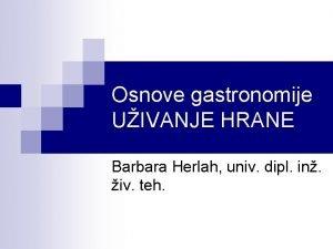 Osnove gastronomije UIVANJE HRANE Barbara Herlah univ dipl