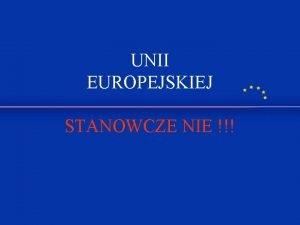 UNII EUROPEJSKIEJ STANOWCZE NIE Nie damy si wciongnon