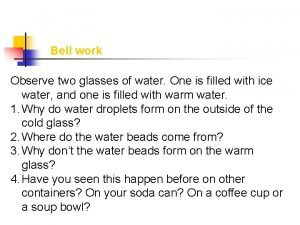 Bell work Observe two glasses of water One