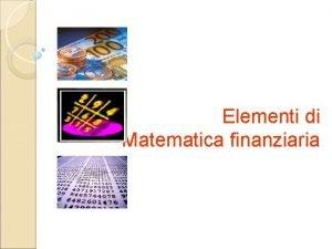 Elementi di Matematica finanziaria Elementi di Matematica finanziaria