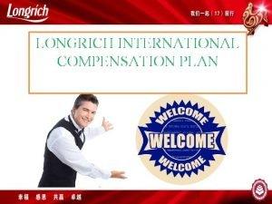 LONGRICH INTERNATIONAL COMPENSATION PLAN 1 LONGRICH INTERNATIONAL COMPENSATION