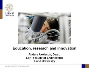 Education research and innovation Anders Axelsson Dean LTH