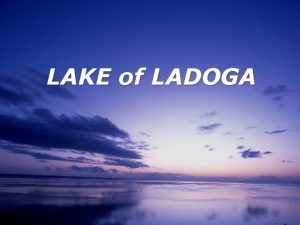 LAKE of LADOGA Lake of Ladoga is one