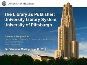 The Library as Publisher University Library System University