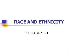 RACE AND ETHNICITY SOCIOLOGY 101 1 Race and