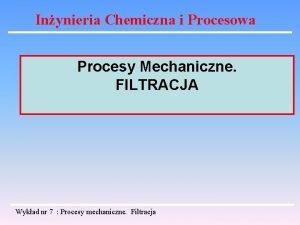 Inynieria Chemiczna i Procesowa Procesy Mechaniczne FILTRACJA Wykad