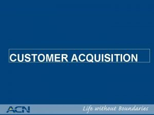 CUSTOMER ACQUISITION CUSTOMER ACQUISITION ACNs Pricing Philosophy OUR