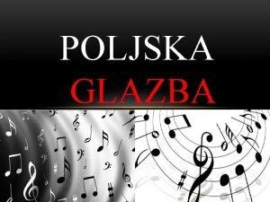 POLJSKA GLAZBA POLJSKA GLAZBA Poljska glazba sazdri 4