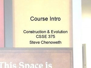 Course Intro Construction Evolution CSSE 375 Steve Chenoweth