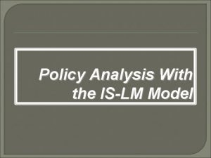 Policy Analysis With the ISLM Model Policy Analysis