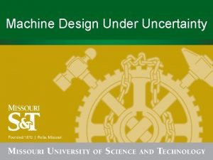 Machine Design Under Uncertainty Outline Uncertainty in mechanical