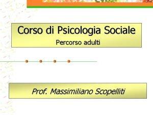 Corso di Psicologia Sociale Percorso adulti Prof Massimiliano