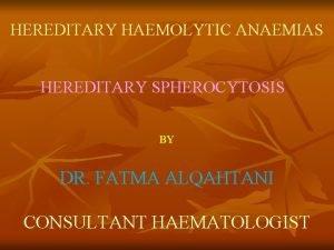 HEREDITARY HAEMOLYTIC ANAEMIAS HEREDITARY SPHEROCYTOSIS BY DR FATMA