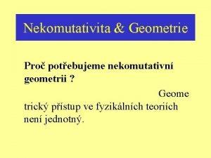 Nekomutativita Geometrie Pro potebujeme nekomutativn geometrii Geome trick