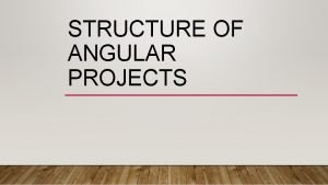 STRUCTURE OF ANGULAR PROJECTS STRUCTURE OF ANGULAR PROJECTS