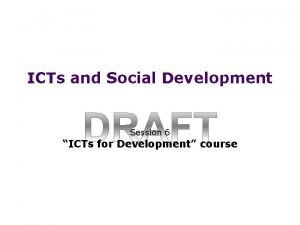 ICTs and Social Development Session 6 ICTs for
