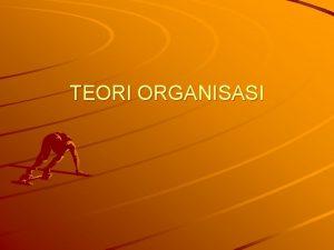 TEORI ORGANISASI Teori Organisasi 1 ARTI TEORI DALAM