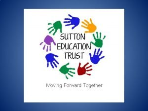 Moving Forward Together Sutton Education Trust 1 st