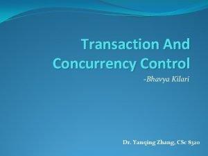 Transaction And Concurrency Control Bhavya Kilari Dr Yanqing