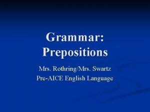 Grammar Prepositions Mrs RothringMrs Swartz PreAICE English Language