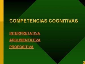 COMPETENCIAS COGNITIVAS INTERPRETATIVA ARGUMENTATIVA PROPOSITIVA COMPETENCIA INTERPRETATIVA Esta