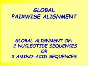 GLOBAL PAIRWISE ALIGNMENT GLOBAL ALIGNMENT OF 2 NUCLEOTIDE
