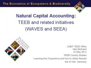 Natural Capital Accounting TEEB and related initiatives WAVES