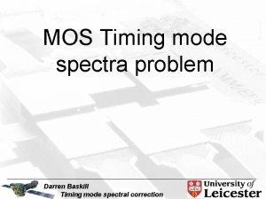 MOS Timing mode spectra problem Darren Baskill Timing