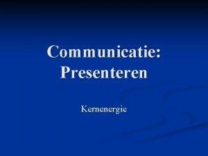 Communicatie Presenteren Kernenergie Inleiding Sommige bewindslieden willen kerncentrale